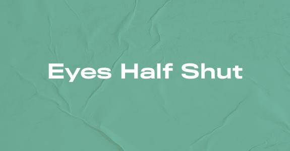 Eyes Half Shut